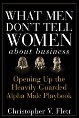 Flett, Christopher V. - What Men Don't Tell Women About Business: Opening Up the Heavily Guarded Alpha Male Playbook, ebook