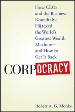 Monks, Robert A. G. - Corpocracy: How CEOs and the Business Roundtable Hijacked the World's Greatest Wealth Machine -- And How to Get It Back, e-kirja