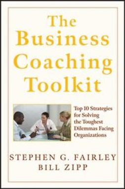 Fairley, Stephen G. - The Business Coaching Toolkit: Top 10 Strategies for Solving the Toughest Dilemmas Facing Organizations, ebook
