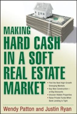 Patton, Wendy - Making Hard Cash in a Soft Real Estate Market: Find the Next High-Growth Emerging Markets, Buy New Construction--at Big Discounts, Uncover Hidden Properties, Raise Private Funds When Bank Lending is Tight, ebook