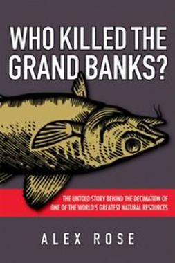 Rose, Alex - Who Killed the Grand Banks: The Untold Story Behind the Decimation of One of the World's Greatest Natural Resources, ebook