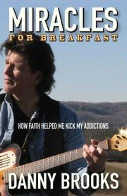 Brooks, Danny - Miracles for Breakfast: How Faith Helped Me Kick My Addictions, ebook