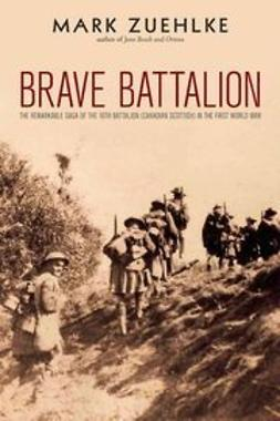 Zuehlke, Mark - Brave Battalion: The Remarkable Saga of the 16th Battalion (Canadian Scottish) in the First World War, ebook