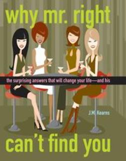 Why Mr. Right Can't Find You: The Surprising Answers that will Change your Life...and His