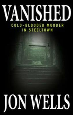 Wells, Jon - Vanished: Cold-Blooded Murder in Steeltown, ebook