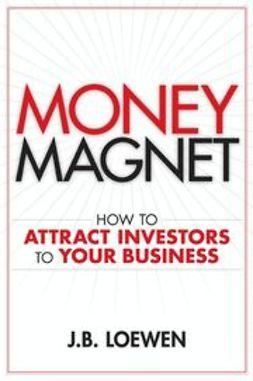 Loewen, J. B. - Money Magnet: How to Attract Investors to Your Business, ebook