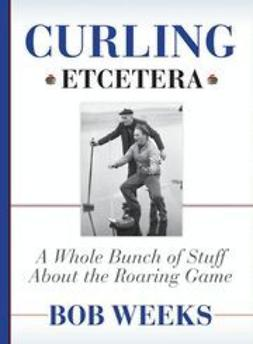 Weeks, Bob - Curling, Etcetera: A Whole Bunch of Stuff About the Roaring Game, ebook