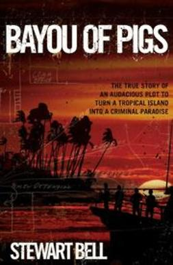 Bell, Stewart - Bayou of Pigs: The True Story of an Audacious Plot to Turn a Tropical Island into a Criminal Paradise, ebook