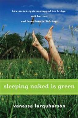 Farquharson, Vanessa - Sleeping Naked Is Green: How an Eco-Cynic Unplugged Her Fridge, Sold Her Car, and Found Love in 366 Days, e-kirja