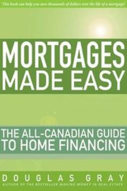 Gray, Douglas - Mortgages Made Easy: The All-Canadian Guide to Home Financing, e-kirja