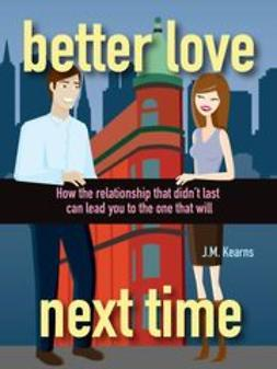 Kearns, J. M. - Better Love Next Time: How the Relationship that Didn't Last Can Lead You to the One that Will, e-bok