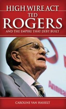 Hasselt, Caroline Van - High Wire Act: Ted Rogers and the Empire that Debt Built, ebook