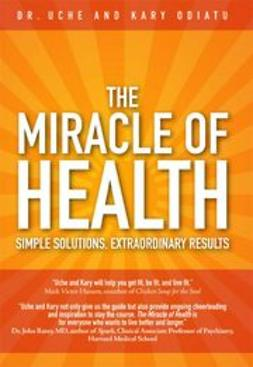 Odiatu, Uche - The Miracle of Health: Simple Solutions, Extraordinary Results, ebook