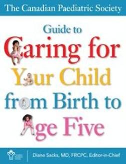 Society, The Canadian Paediatric - The Canadian Paediatric Society Guide to Caring for Your Child from Birth to Age Five, ebook