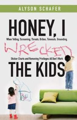 Schafer, Alyson - Honey, I Wrecked the Kids: When Yelling, Screaming, Threats, Bribes, Time-outs, Sticker Charts and Removing Privileges All Don't Work, ebook