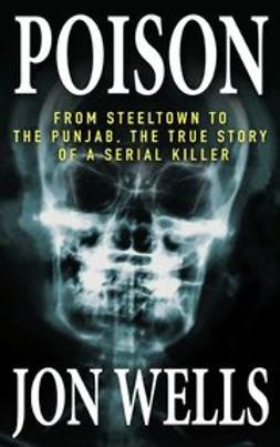 Wells, Jon - Poison: From Steeltown to the Punjab, The True Story of a Serial Killer, ebook