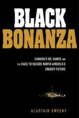 Sweeny, Alastair - Black Bonanza: Canada's Oil Sands and the Race to Secure North America's Energy Future, ebook
