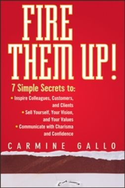 Gallo, Carmine - Fire Them Up!: 7 Simple Secrets to: Inspire Colleagues, Customers, and Clients; Sell Yourself, Your Vision, and Your Values; Communicate with Charisma and Confidence, ebook