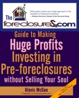 McGee, Alexis - The Foreclosures.com Guide to Making Huge Profits Investing in Pre-Foreclosures Without Selling Your Soul, ebook