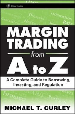 Curley, M. T. - Margin Trading from A to Z: A Complete Guide to Borrowing, Investing and Regulation, ebook