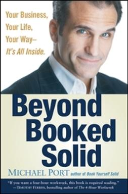 Port, Michael - Beyond Booked Solid: Your Business, Your Life, Your Way Its All Inside, ebook