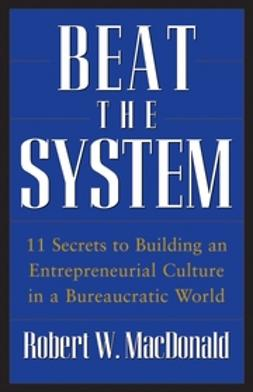 MacDonald, Robert W. - Beat The System: 11 Secrets to Building an Entrepreneurial Culture in a Bureaucratic World, ebook