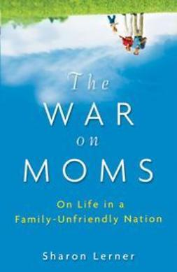 Lerner, Sharon - The War on Moms: On Life in a Family-Unfriendly Nation, ebook