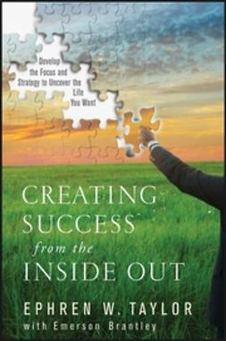 Brantley, Emerson - Creating Success from the Inside Out: Develop the Focus and Strategy to Uncover the Life You Want, ebook