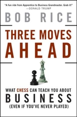Rice, Bob - Three Moves Ahead: What Chess Can Teach You About Business, ebook