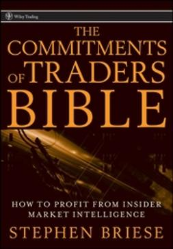 Briese, Stephen - The Commitments of Traders Bible: How To Profit from Insider Market Intelligence, ebook