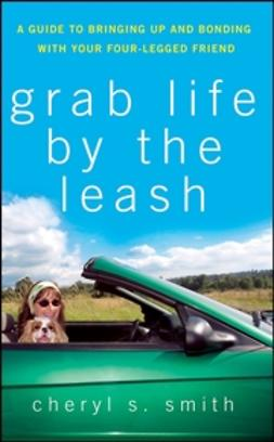 Smith, Cheryl S. - Grab Life by the Leash: A Guide to Bringing Up and Bonding with Your Four-Legged Friend, e-bok