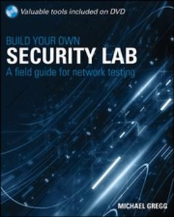 Gregg, Michael - Build Your Own Security Lab: A Field Guide for Network Testing, ebook