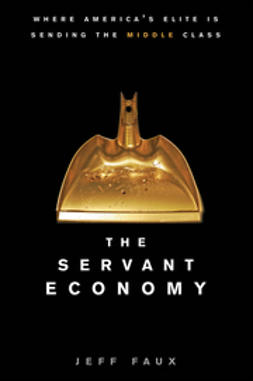 Faux, Jeff - The Servant Economy: Where America's Elite is Sending the Middle Class, ebook