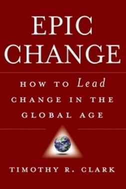 Clark, Timothy R. - EPIC Change: How to Lead Change in the Global Age, e-bok