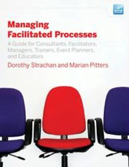 Strachan, Dorothy - Managing Facilitated Processes: A Guide for Facilitators, Managers, Consultants, Event  Planners, Trainers and Educators, ebook
