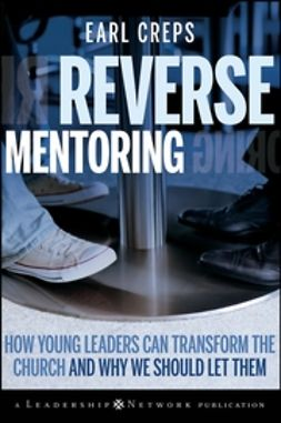 Creps, Earl - Reverse Mentoring: How Young Leaders Can Transform the Church and Why We Should Let Them, ebook