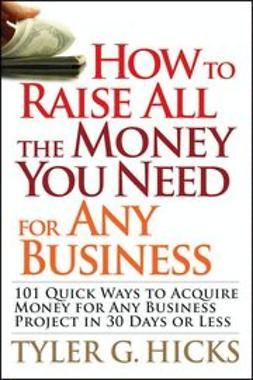 Hicks, Tyler G. - How to Raise All the Money You Need for Any Business: 101 Quick Ways to Acquire Money for Any Business Project in 30 Days or Less, ebook