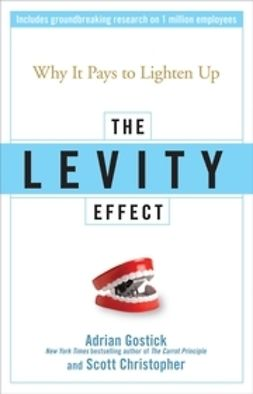 Gostick, Adrian - The Levity Effect: Why it Pays to Lighten Up, ebook