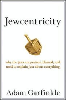 Garfinkle, Adam - Jewcentricity: Why the Jews Are Praised, Blamed, and Used to Explain Just About Everything, ebook