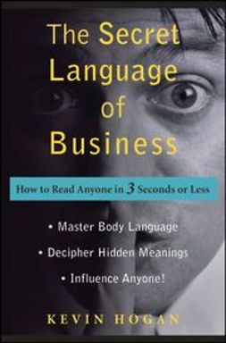 Hogan, Kevin - The Secret Language of Business: How to Read Anyone in 3 Seconds or Less, ebook