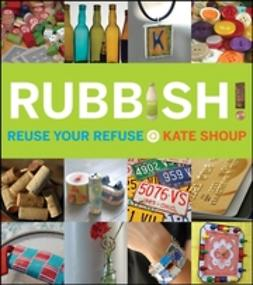 Shoup, Kate - Rubbish!: Reuse Your Refuse, e-kirja