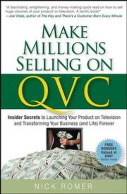 Romer, Nick - Make Millions Selling on QVC: Insider Secrets to Launching Your Product on Television and Transforming Your Business (and Life) Forever, ebook