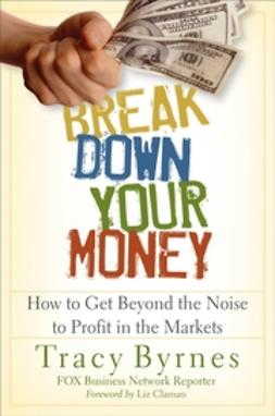 Byrnes, Tracy - Break Down Your Money: How to Get Beyond the Noise to Profit in the Markets, ebook