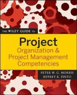Morris, Peter - The Wiley Guide to Project Organization and Project Management Competencies, ebook