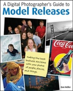 Heller, Dan - A Digital Photographer's Guide to Model Releases: Making the Best Business Decisions with Your Photos of People, Places and Things, e-kirja