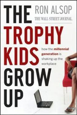 Alsop, Ron - The Trophy Kids Grow Up: How the Millennial Generation is Shaking Up the Workplace, ebook