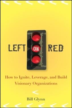 Glynn, Bill - Left on Red: How to Ignite, Leverage and Build Visionary Organizations, ebook