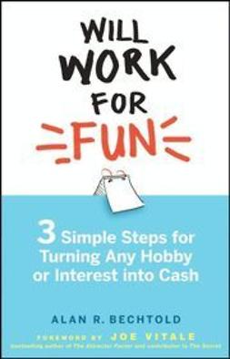 Bechtold, Alan R. - Will Work for Fun: Three Simple Steps for Turning Any Hobby or Interest Into Cash, ebook