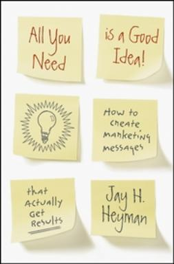Heyman, Jay H. - All You Need is a Good Idea!: How to Create Marketing Messages that Actually Get Results, ebook