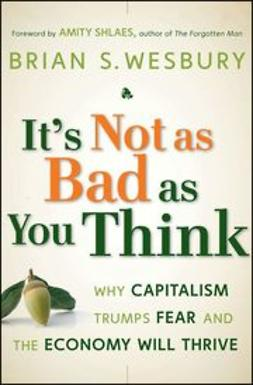 Wesbury, Brian S. - It's Not as Bad as You Think: Why Capitalism Trumps Fear and the Economy Will Thrive, ebook
